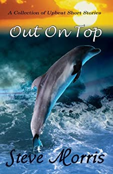 Out On Top - A Collection of Upbeat Short Stories by [Morris, Steve]