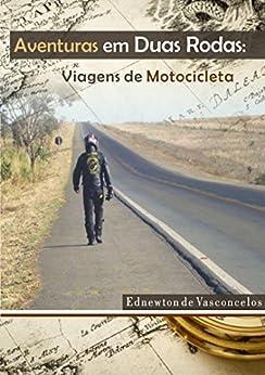 Aventuras em Duas Rodas Vol 1: Viagens de Motocicleta por [de Vasconcelos, Ednewton]