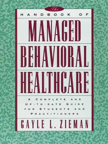 The Handbook of Managed Behavioral Healthcare: A Complete and Up-to-Date Guide for Students and Practitioners - Gayle L. Zieman