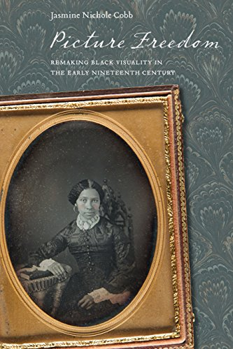 Early Nineteenth Century - Picture Freedom: Remaking Black Visuality in the Early Nineteenth Century (America and the Long 19th Century)