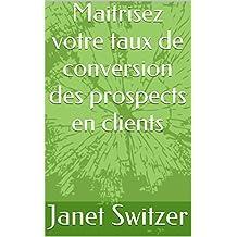 Maitrisez votre taux de conversion des prospects en clients (French Edition)