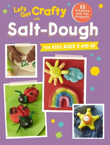 Let's Get Crafty with Salt-Dough: 25 creative and fun projects for kids aged 2 and up