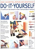 Do-it-yourself: A Complete Beginner's Home Improvement Manual (Home Decorating, Repairs & Maintenance)