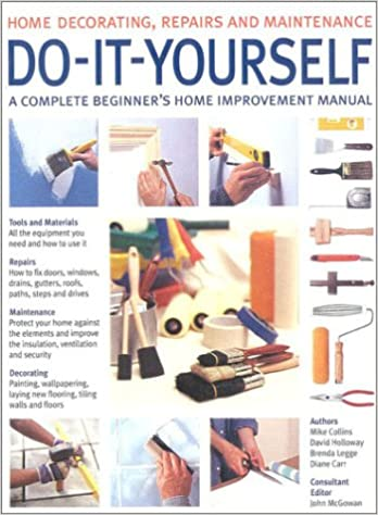 Do it yourself a complete beginners home improvement manual do it yourself a complete beginners home improvement manual home decorating repairs maintenance amazon mike collins david holloway solutioingenieria Image collections