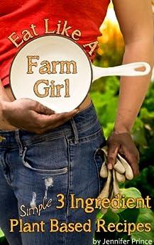 Eat Like A Farm Girl; 3 Ingredient Plant Based Recipes by [Prince, Jennifer]