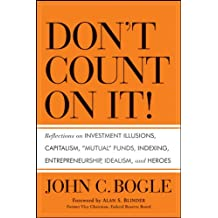 """Don't Count on It!: Reflections on Investment Illusions, Capitalism, """"Mutual"""" Funds, Indexing, Entrepreneurship, Idealism, and Heroes"""