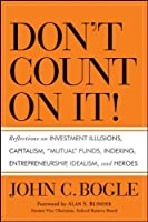"Don't Count on It!: Reflections on Investment Illusions, Capitalism, ""Mutual"" Funds, Indexing, Entrepreneurship, Idealism, and Heroes"