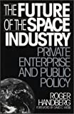 The Future of the Space Industry : Private Enterprise and Public Policy, Handberg, Roger, 0899309267