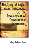 The Story of Anglo-Saxon Institutions, or, the Development of Constitutional Government, Sidney Calhoun Tapp, 0554765268