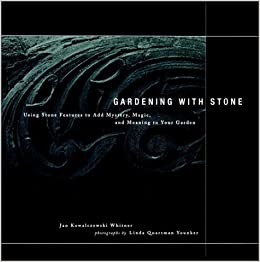 Gardening with Stone: Using Stone Features to Add Mystery, Magic, and Meaning to Your Garden