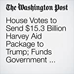 House Votes to Send $15.3 Billion Harvey Aid Package to Trump; Funds Government Through Dec. 8 | Mike DeBonis,Kelsey Snell