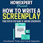 How to Write a Screenplay: Your Step-by-Step Guide to Writing a Screenplay | HowExpert Press,Travis Seppala