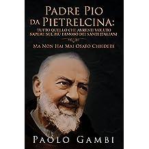PADRE PIO DA PIETRELCINA: TUTTO QUELLO CHE AVRESTI VOLUTO SAPERE SUL PIÙ FAMOSO DEI SANTI ITALIANI: (MA NON HAI MAI OSATO CHIEDERE) (Italian Edition)