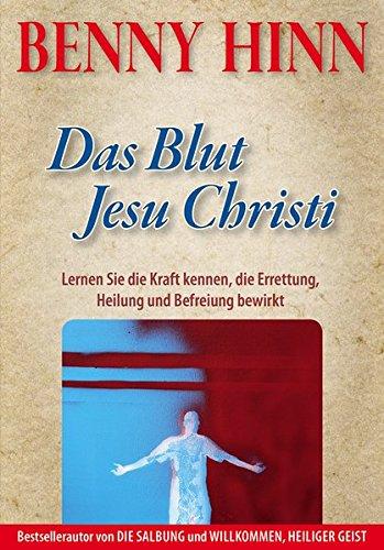 Das Blut Jesu Christi: Lernen Sie die Kraft kennen, die Errettung, Heilung und Befreiung bewirkt