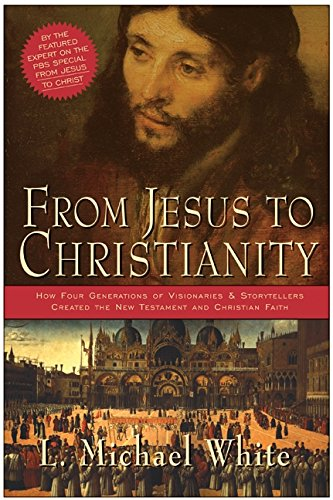 From Jesus to Christianity: How Four Generations of Visionaries & Storytellers Created the New Testament and Christian Faith