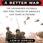 A Better War: The Unexamined Victories and Final Tragedy of America's Last Years in Vietnam | Lewis Sorley