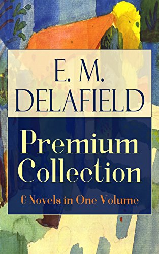E. M. Delafield Premium Collection: 6 Novels in One Volume: Zella Sees Herself, The War Workers, Consequences, Tension, The Heel of Achilles & Humbug by ... Thank Heaven Fasting and The Way Things Are