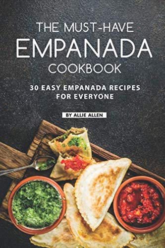 The Must-Have Empanada Cookbook: 30 Easy Empanada Recipes for Everyone by Allie Allen