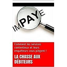 La chasse aux débiteurs: Comment les services contentieux et leurs enquêteurs vous piègent ! (French Edition)