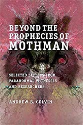Beyond the Prophecies of Mothman: Selected Letters From Paranormal Witnesses and Researchers