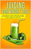 Juicing For Weight Loss: The Quick & Easy Juicing Guide for Weight Loss, Detoxification, High Energy & Health!