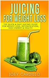 Juicing For Weight Loss: The Quick & Easy Juicing Guide for Weight Loss, Detoxification, High Energy & Health! (English Edition)