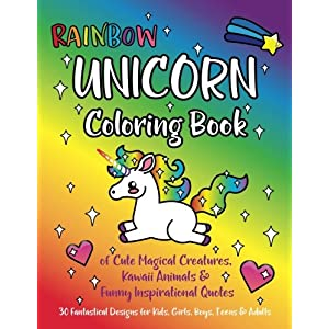 Rainbow Unicorn Coloring Book: of Cute Magical Creatures, Kawaii Animals, and Funny Inspirational Quotes : 30 Fantastical Designs for Kids, Girls, Boys, Teens & Adults