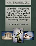 Baltimore Refrigerating and Heating Co of Baltimore City V. Wetzel U. S. Supreme Court Transcript of Record with Supporting Pleadings, Robert H. Smith, 1270138375