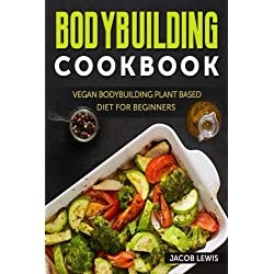 Bodybuilding Cookbook: Vegan Bodybuilding Plant-Based Diet for Beginners (The Bodybuilding Essentials Series: Nutrition, Weight Loss, Weight Training, Exercise and Fitness)