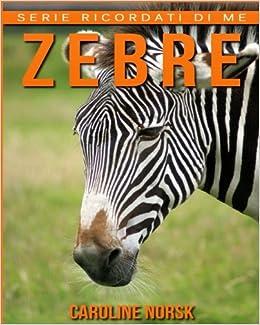 Zebre: Libro sui Zebre per Bambini con Foto Stupende & Storie Divertenti (Serie Ricordati Di Me)