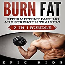 Burn Fat: Intermittent Fasting & Strength Training: 2-in-1 Bundle Audiobook by Epic Rios Narrated by William Bahl