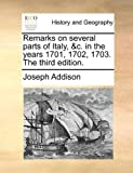 Remarks on Several Parts of Italy, and C in the Years 1701, 1702, 1703 The, Joseph Addison, 1170002218