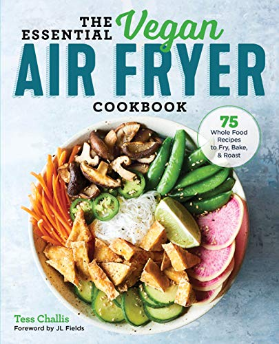 The Essential Vegan Air Fryer Cookbook: 75 Whole Food Recipes to Fry, Bake, and Roast by Tess Challis