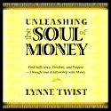 Unleashing the Soul of Money: Find Sufficiency, Freedom, & Purpose Through Your Relationship with Money Speech by Lynne Twist Narrated by Lynne Twist