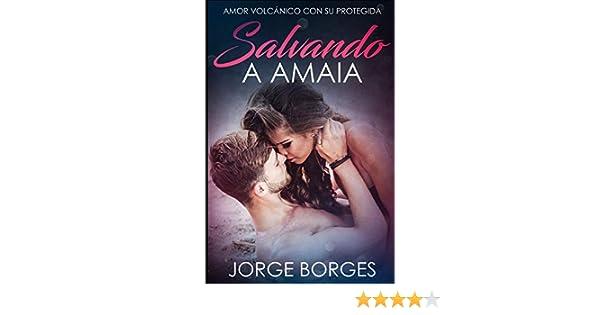Salvando a Amaia: Amor Volcánico con su Protegida Novela Romántica y Erótica: Amazon.es: Borges, Jorge: Libros