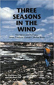 Three Seasons in the Wind: 950 Km by Canoe Down Northern Canadas Thelon River