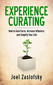 Experience Curating: How to Gain Focus, Increase Influence, and Simplify Your Life by [Zaslofsky, Joel]