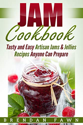 Just Jam - Jam Cookbook: Tasty and Easy Artisan Jams & Jellies Recipes Anyone Can Prepare (Sunny Harvest in Jars Book 2)