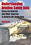 Understanding Aviation Safety Data : Using the Internet and Other Sources to Analyze Air Travel Risk, Curtis, Todd, 0768006023