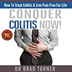 Conquer Colitis Now!: How to Treat Colitis & Live Pain Free for Life | Dr Brad Turner