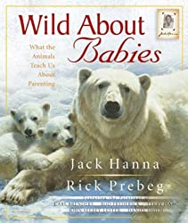 Wild About Babies: What the Animals Teach Us About Parenting