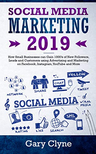 Social Media Marketing 2019: How Small Businesses can Gain 1000's of New Followers, Leads and Customers using Advertising and Marketing on Facebook, Instagram, YouTube and More