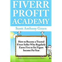 Fiverr Profit Academy: How to Become a Trusted Fiverr Seller Who Regularly Earns Five to Six Figure Income Per Year