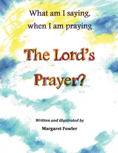 What am I saying, when I am praying The Lord's Prayer?