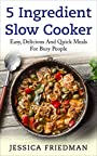 5 Ingredient Slow Cooker: Easy, Delicious, and Quick Meals for Busy People