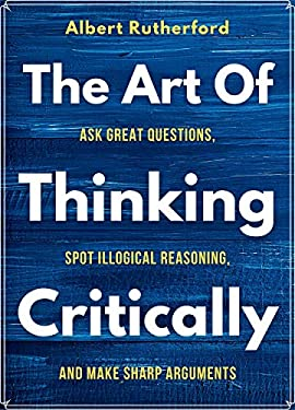 The Art of Thinking Critically: Ask Great Questions, Spot Illogical Reasoning, and Make Sharp Arguments (The critical thinker Book 5)