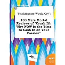 Shakespeare Would Cry: 100 Mere Mortal Reviews of Crush It!: Why Now Is the Time to Cash in on Your Passion