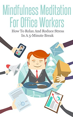 Mindfulness Meditation For Office Workers: How To Relax And Reduce Stress In A 5-Minute Break (Mindfulness Guide, Stress Management, Meditation, Relaxation, Workplace-Related Health)