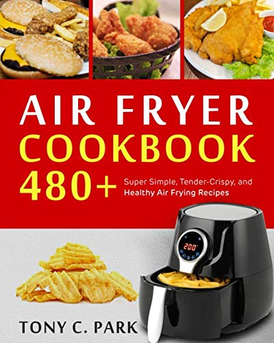 Air Fryer  Cookbook: 480+ Super Simple, Tender-Crispy, and Healthy Air Frying Recipes for Your Air Fryer Cooking at Home or Anywhere, Everyone Can Cook Easily