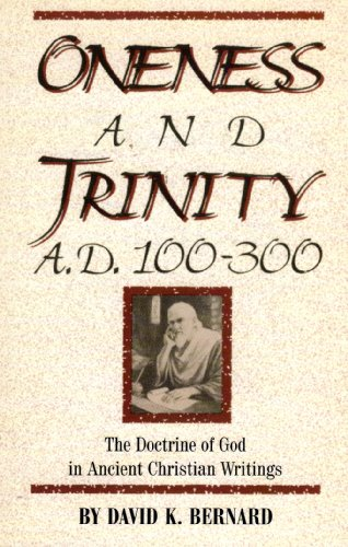 Oneness and Trinity, A.D. 100-300: The Doctrine of God in Ancient Christian Writings